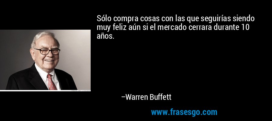Sólo compra cosas con las que seguirías siendo muy feliz aún si el mercado cerrara durante 10 años. – Warren Buffett