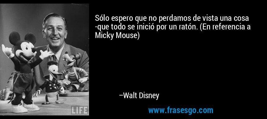 Sólo espero que no perdamos de vista una cosa -que todo se inició por un ratón. (En referencia a Micky Mouse) – Walt Disney