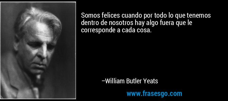 Somos felices cuando por todo lo que tenemos dentro de nosotros hay algo fuera que le corresponde a cada cosa. – William Butler Yeats