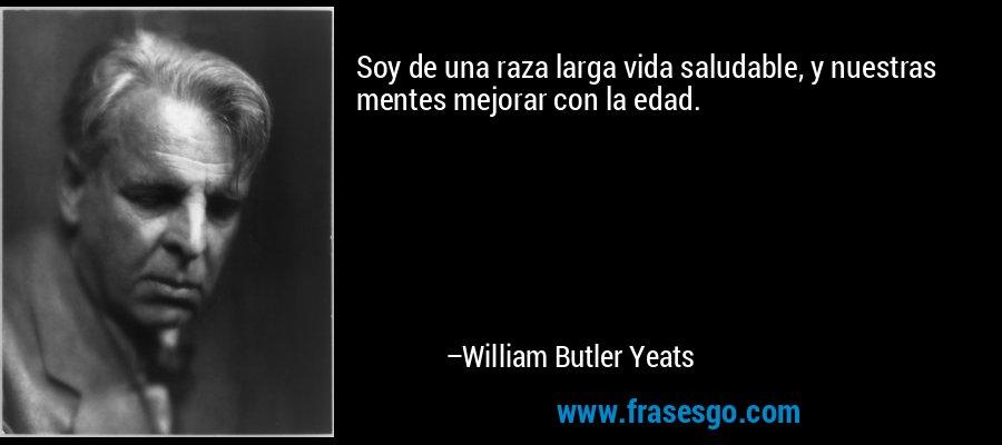 Soy de una raza larga vida saludable, y nuestras mentes mejorar con la edad. – William Butler Yeats