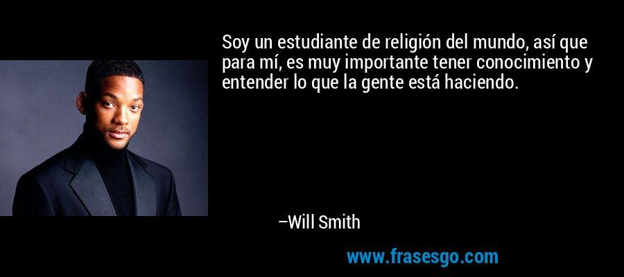 Soy un estudiante de religión del mundo, así que para mí, es muy importante tener conocimiento y entender lo que la gente está haciendo. – Will Smith