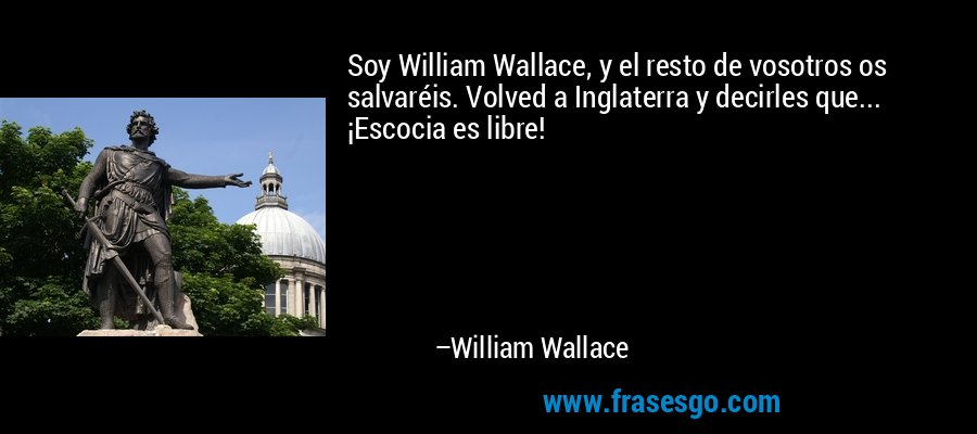 Soy William Wallace, y el resto de vosotros os salvaréis. Volved a Inglaterra y decirles que... ¡Escocia es libre! – William Wallace