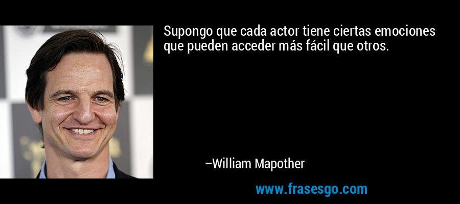 Supongo que cada actor tiene ciertas emociones que pueden acceder más fácil que otros. – William Mapother
