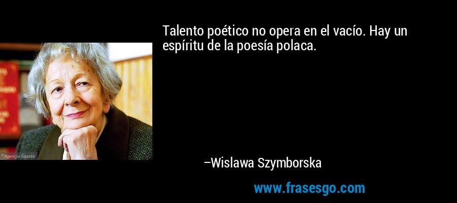 Talento poético no opera en el vacío. Hay un espíritu de la poesía polaca. – Wislawa Szymborska