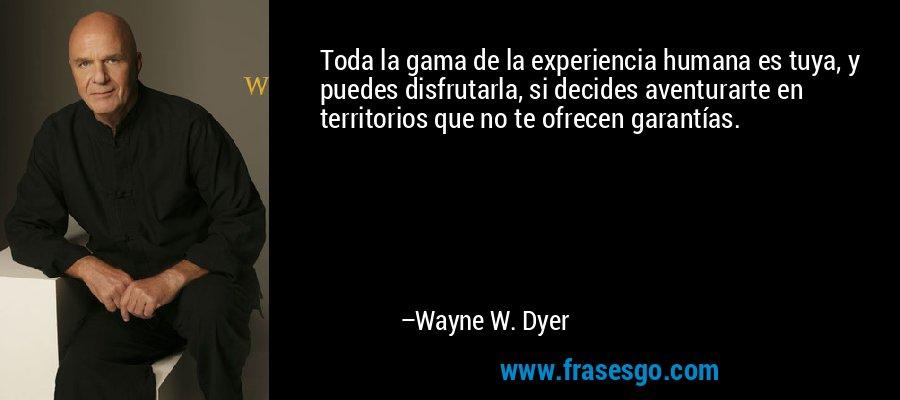 Toda la gama de la experiencia humana es tuya, y puedes disfrutarla, si decides aventurarte en territorios que no te ofrecen garantías. – Wayne W. Dyer
