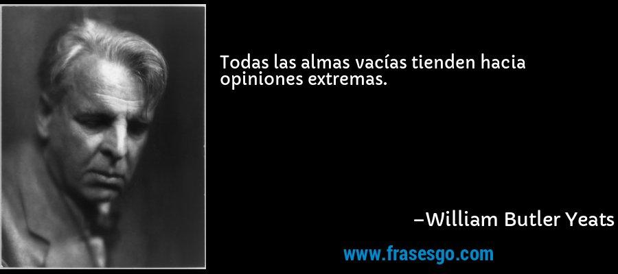 Todas las almas vacías tienden hacia opiniones extremas. – William Butler Yeats