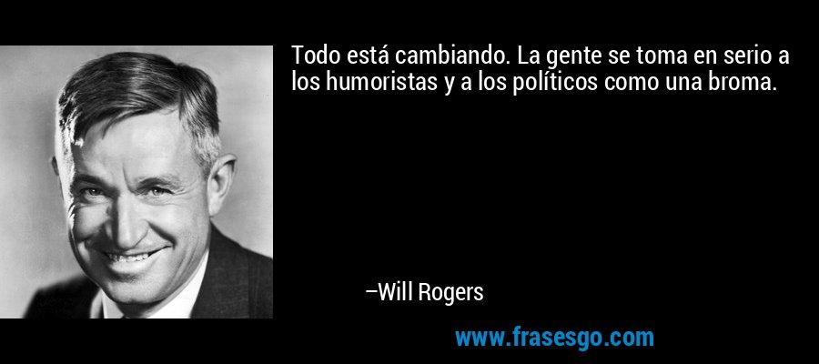 Todo está cambiando. La gente se toma en serio a los humoristas y a los políticos como una broma. – Will Rogers