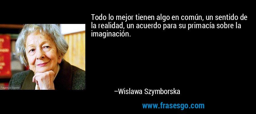Todo lo mejor tienen algo en común, un sentido de la realidad, un acuerdo para su primacía sobre la imaginación. – Wislawa Szymborska