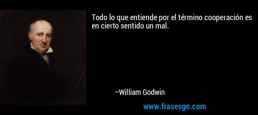 Todo lo que entiende por el término cooperación es en cierto sentido un mal. – William Godwin