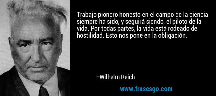 Trabajo pionero honesto en el campo de la ciencia siempre ha sido, y seguirá siendo, el piloto de la vida. Por todas partes, la vida está rodeado de hostilidad. Esto nos pone en la obligación. – Wilhelm Reich