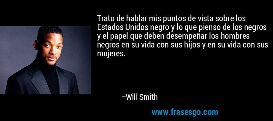 Trato de hablar mis puntos de vista sobre los Estados Unidos negro y lo que pienso de los negros y el papel que deben desempeñar los hombres negros en su vida con sus hijos y en su vida con sus mujeres. – Will Smith