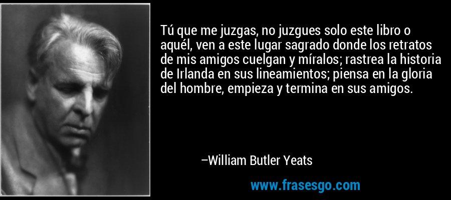 Tú que me juzgas, no juzgues solo este libro o aquél, ven a este lugar sagrado donde los retratos de mis amigos cuelgan y míralos; rastrea la historia de Irlanda en sus lineamientos; piensa en la gloria del hombre, empieza y termina en sus amigos. – William Butler Yeats