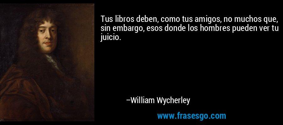 Tus libros deben, como tus amigos, no muchos que, sin embargo, esos donde los hombres pueden ver tu juicio. – William Wycherley