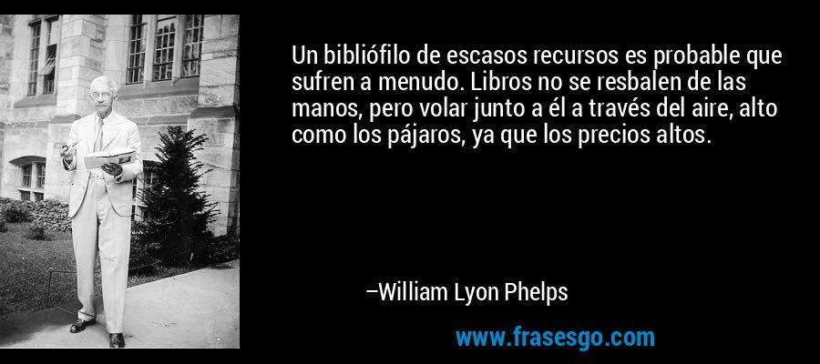 Un bibliófilo de escasos recursos es probable que sufren a menudo. Libros no se resbalen de las manos, pero volar junto a él a través del aire, alto como los pájaros, ya que los precios altos. – William Lyon Phelps