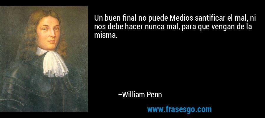 Un buen final no puede Medios santificar el mal, ni nos debe hacer nunca mal, para que vengan de la misma. – William Penn