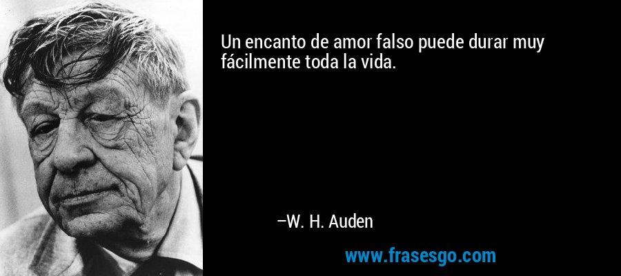 Un encanto de amor falso puede durar muy fácilmente toda la vida. – W. H. Auden