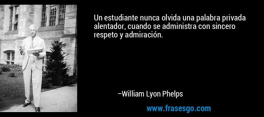 Un estudiante nunca olvida una palabra privada alentador, cuando se administra con sincero respeto y admiración. – William Lyon Phelps