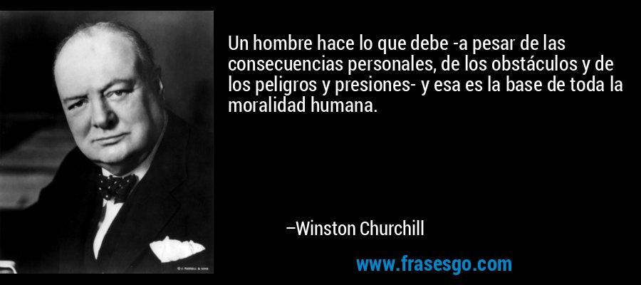 Un hombre hace lo que debe -a pesar de las consecuencias personales, de los obstáculos y de los peligros y presiones- y esa es la base de toda la moralidad humana. – Winston Churchill