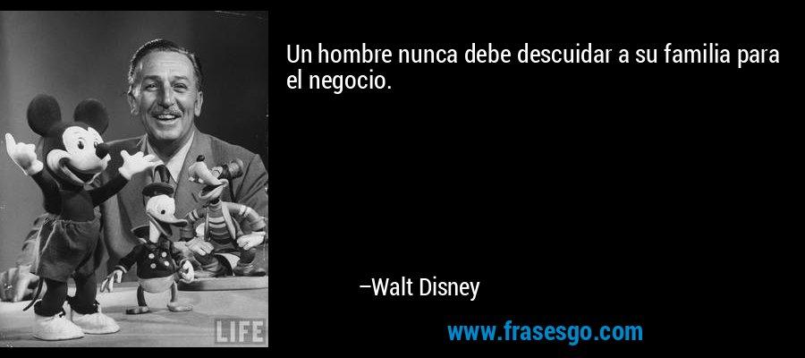 Un hombre nunca debe descuidar a su familia para el negocio. – Walt Disney