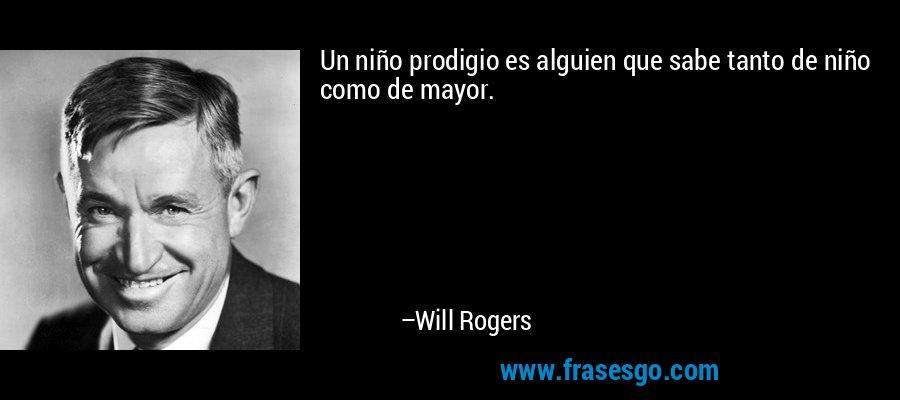 Un niño prodigio es alguien que sabe tanto de niño como de mayor. – Will Rogers