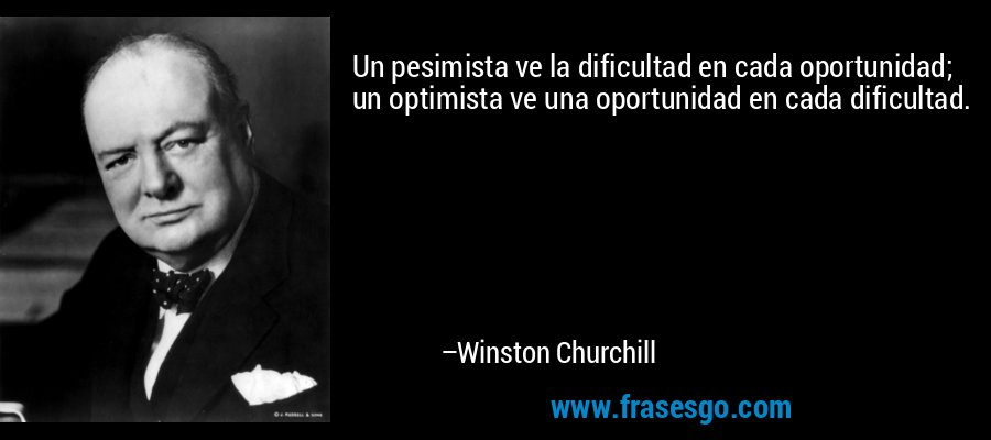 Un pesimista ve la dificultad en cada oportunidad; un optimista ve una oportunidad en cada dificultad. – Winston Churchill