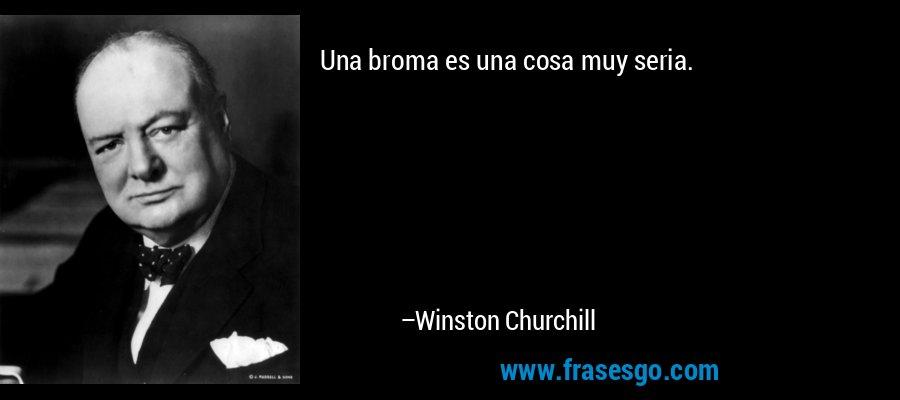 Una broma es una cosa muy seria. – Winston Churchill