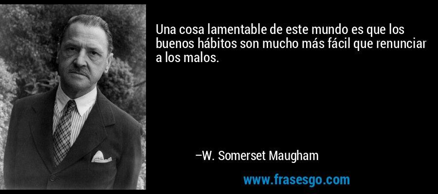 Una cosa lamentable de este mundo es que los buenos hábitos son mucho más fácil que renunciar a los malos. – W. Somerset Maugham