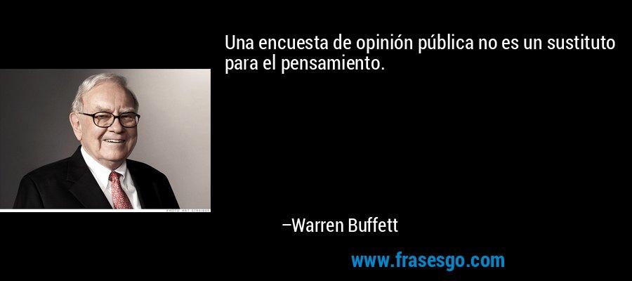 Una encuesta de opinión pública no es un sustituto para el pensamiento. – Warren Buffett