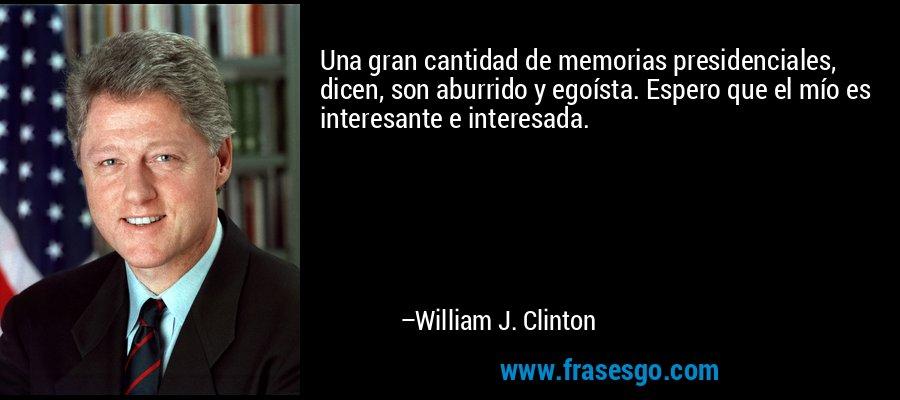 Una gran cantidad de memorias presidenciales, dicen, son aburrido y egoísta. Espero que el mío es interesante e interesada. – William J. Clinton