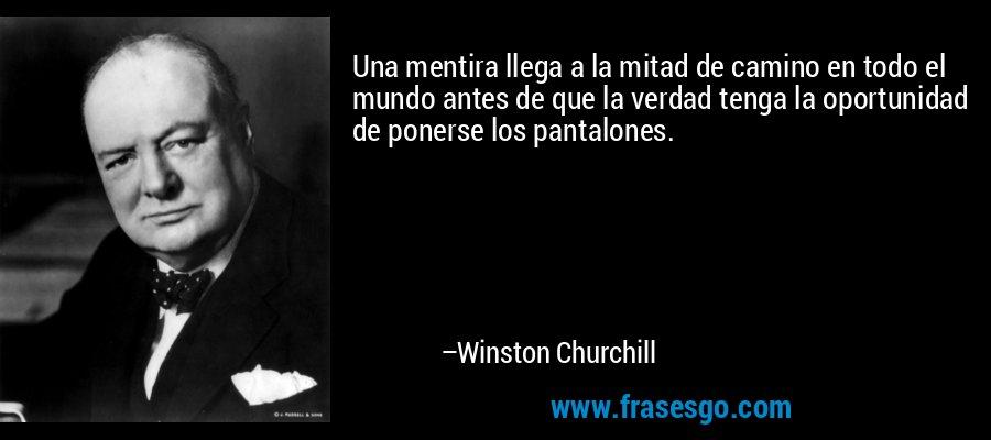 Una mentira llega a la mitad de camino en todo el mundo antes de que la verdad tenga la oportunidad de ponerse los pantalones. – Winston Churchill