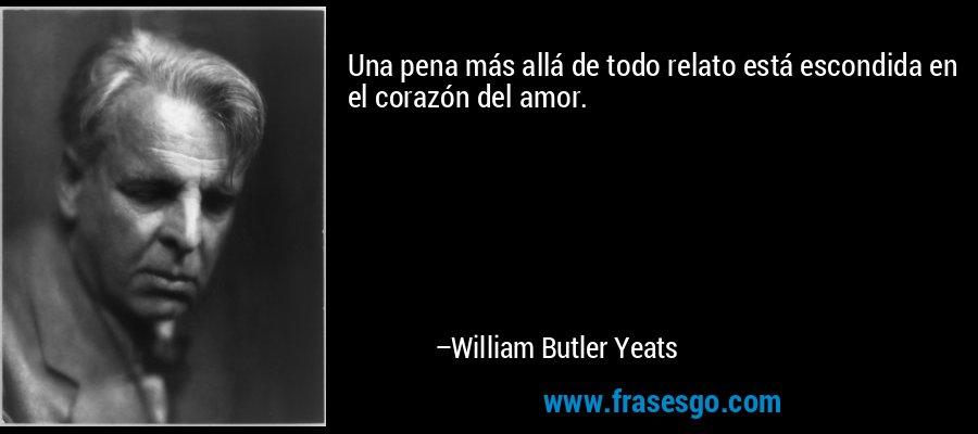 Una pena más allá de todo relato está escondida en el corazón del amor. – William Butler Yeats