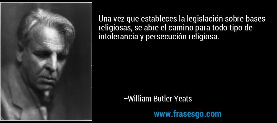 Una vez que estableces la legislación sobre bases religiosas, se abre el camino para todo tipo de intolerancia y persecución religiosa. – William Butler Yeats