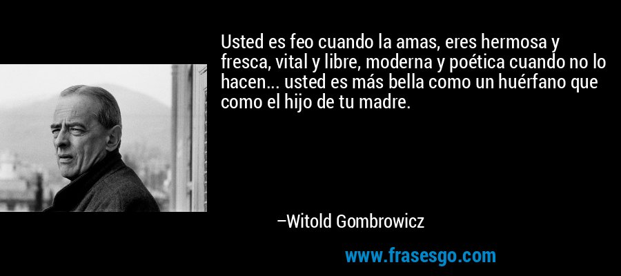 Usted es feo cuando la amas, eres hermosa y fresca, vital y libre, moderna y poética cuando no lo hacen... usted es más bella como un huérfano que como el hijo de tu madre. – Witold Gombrowicz