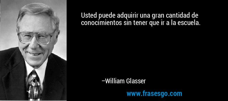 Usted puede adquirir una gran cantidad de conocimientos sin tener que ir a la escuela. – William Glasser