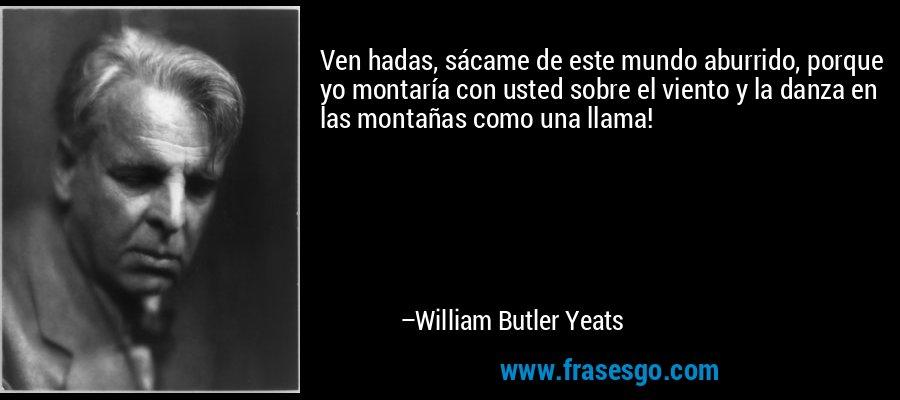 Ven hadas, sácame de este mundo aburrido, porque yo montaría con usted sobre el viento y la danza en las montañas como una llama! – William Butler Yeats