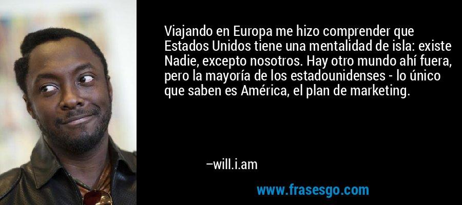 Viajando en Europa me hizo comprender que Estados Unidos tiene una mentalidad de isla: existe Nadie, excepto nosotros. Hay otro mundo ahí fuera, pero la mayoría de los estadounidenses - lo único que saben es América, el plan de marketing. – will.i.am