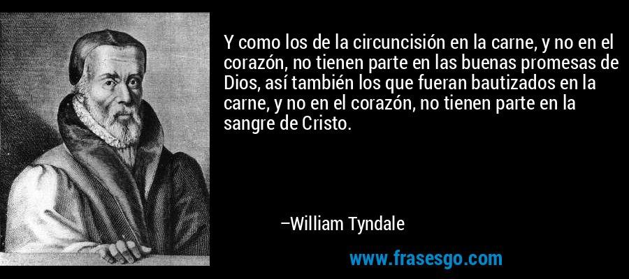 Y como los de la circuncisión en la carne, y no en el corazón, no tienen parte en las buenas promesas de Dios, así también los que fueran bautizados en la carne, y no en el corazón, no tienen parte en la sangre de Cristo. – William Tyndale