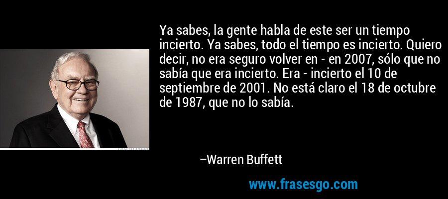 Ya sabes, la gente habla de este ser un tiempo incierto. Ya sabes, todo el tiempo es incierto. Quiero decir, no era seguro volver en - en 2007, sólo que no sabía que era incierto. Era - incierto el 10 de septiembre de 2001. No está claro el 18 de octubre de 1987, que no lo sabía. – Warren Buffett