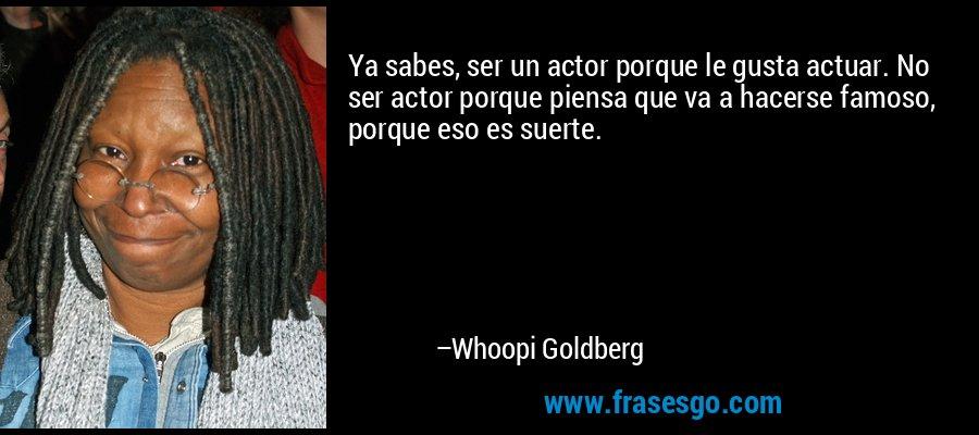 Ya sabes, ser un actor porque le gusta actuar. No ser actor porque piensa que va a hacerse famoso, porque eso es suerte. – Whoopi Goldberg