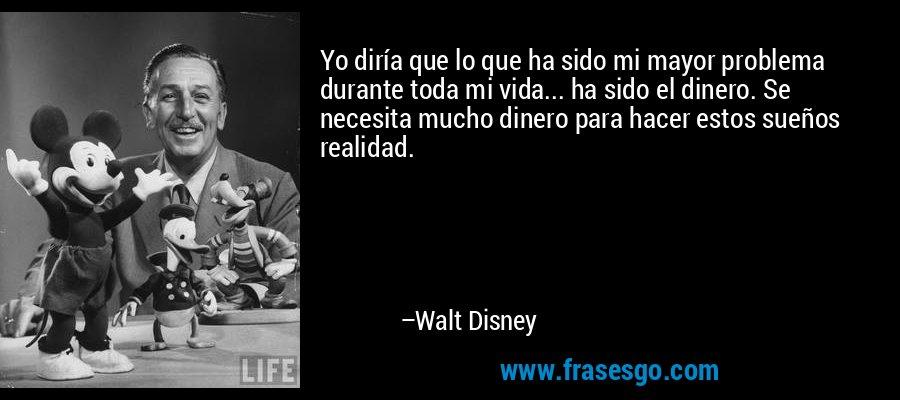 Yo diría que lo que ha sido mi mayor problema durante toda mi vida... ha sido el dinero. Se necesita mucho dinero para hacer estos sueños realidad. – Walt Disney