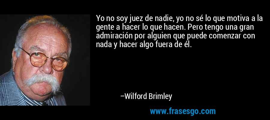 Yo no soy juez de nadie, yo no sé lo que motiva a la gente a hacer lo que hacen. Pero tengo una gran admiración por alguien que puede comenzar con nada y hacer algo fuera de él. – Wilford Brimley