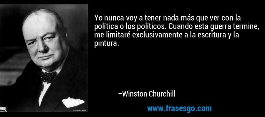 Yo nunca voy a tener nada más que ver con la política o los políticos. Cuando esta guerra termine, me limitaré exclusivamente a la escritura y la pintura. – Winston Churchill