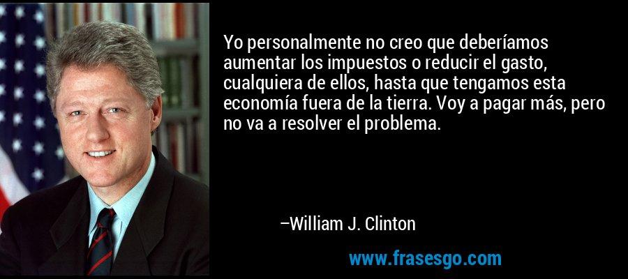 Yo personalmente no creo que deberíamos aumentar los impuestos o reducir el gasto, cualquiera de ellos, hasta que tengamos esta economía fuera de la tierra. Voy a pagar más, pero no va a resolver el problema. – William J. Clinton