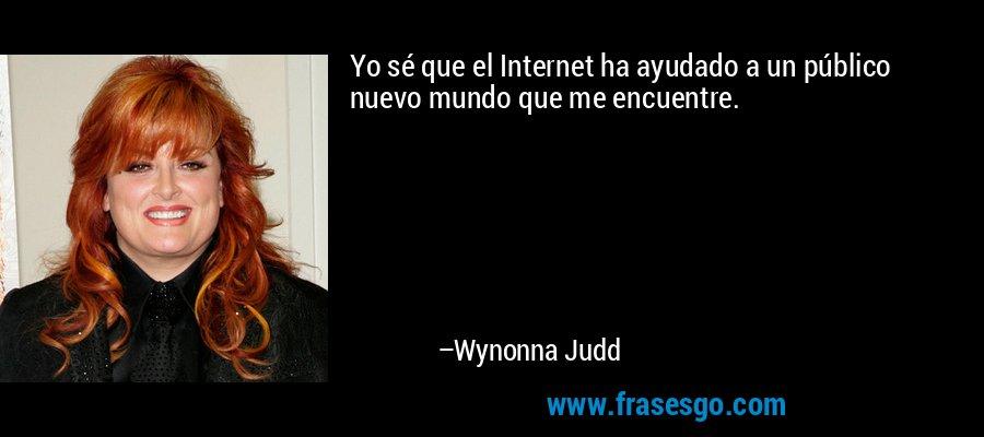 Yo sé que el Internet ha ayudado a un público nuevo mundo que me encuentre. – Wynonna Judd