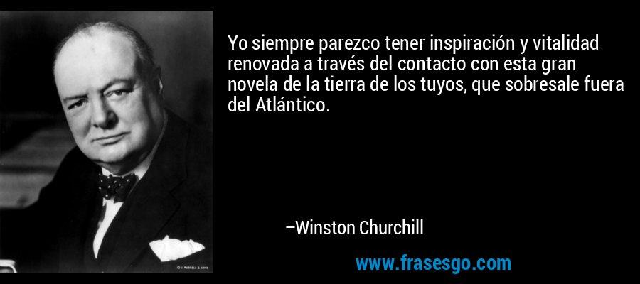 Yo siempre parezco tener inspiración y vitalidad renovada a través del contacto con esta gran novela de la tierra de los tuyos, que sobresale fuera del Atlántico. – Winston Churchill
