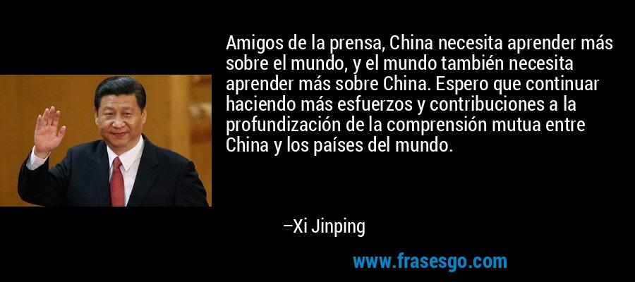 Amigos de la prensa, China necesita aprender más sobre el mundo, y el mundo también necesita aprender más sobre China. Espero que continuar haciendo más esfuerzos y contribuciones a la profundización de la comprensión mutua entre China y los países del mundo. – Xi Jinping