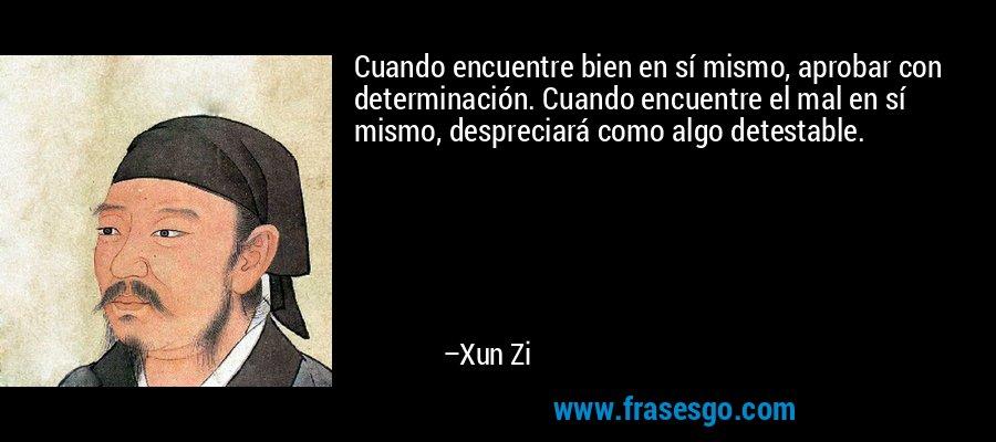Cuando encuentre bien en sí mismo, aprobar con determinación. Cuando encuentre el mal en sí mismo, despreciará como algo detestable. – Xun Zi
