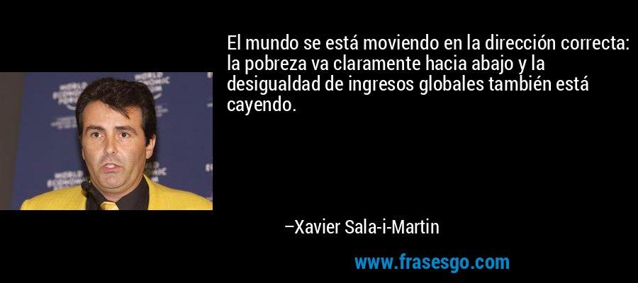 El mundo se está moviendo en la dirección correcta: la pobreza va claramente hacia abajo y la desigualdad de ingresos globales también está cayendo. – Xavier Sala-i-Martin