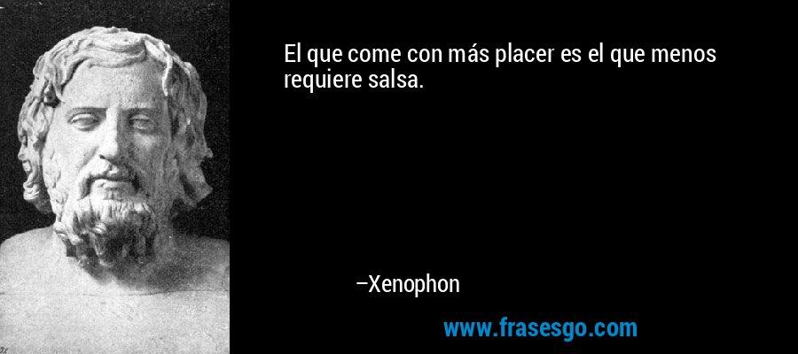 El que come con más placer es el que menos requiere salsa. – Xenophon