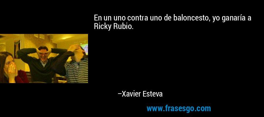 En un uno contra uno de baloncesto, yo ganaría a Ricky Rubio. – Xavier Esteva